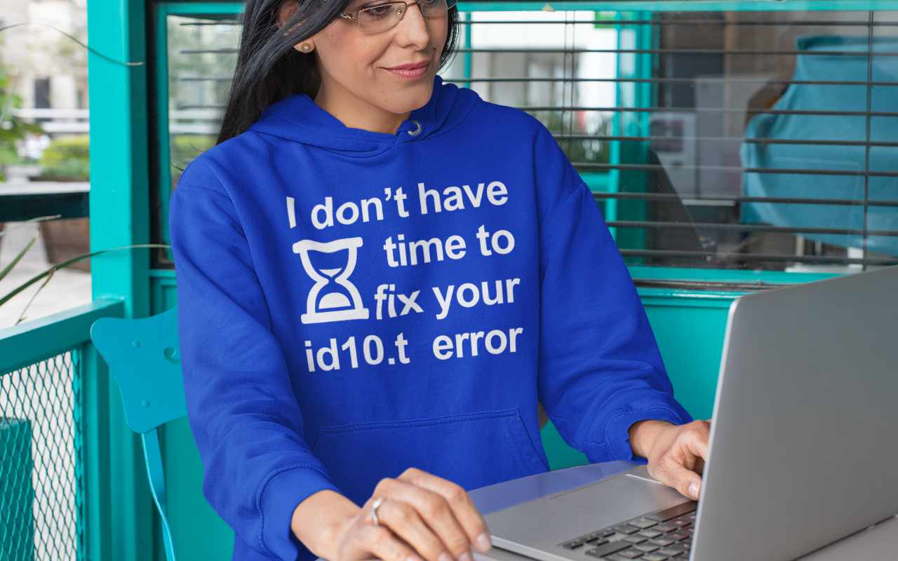I don't have time to fix your id10.t error hoodie