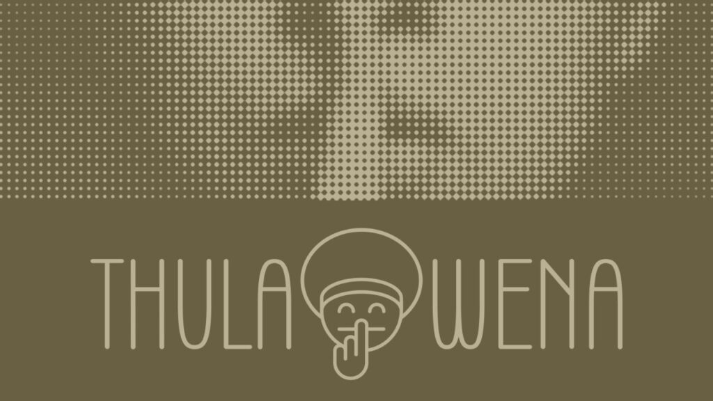 Thula Wena – Zulu phrase which means 'be quiet'